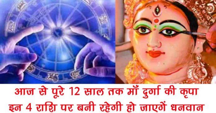 12 साल तक माँ दुर्गा की महा कृपा, इन 4 राशियों पर बनी रहेगी…….